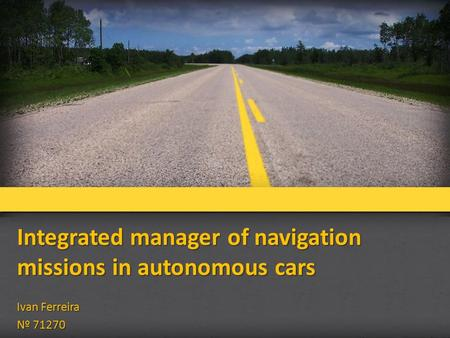 Integrated manager of navigation missions in autonomous cars Ivan Ferreira Nº 71270.