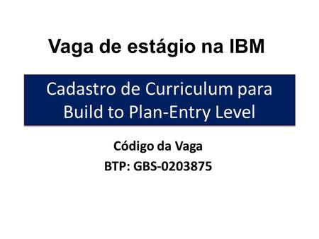 Cadastro de Curriculum para Build to Plan-Entry Level Código da Vaga BTP: GBS-0203875 Vaga de estágio na IBM.
