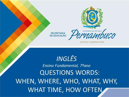 INGLÊS Ensino Fundamental, 7ºano QUESTIONS WORDS: WHEN, WHERE, WHO, WHAT, WHY, WHAT TIME, HOW OFTEN.