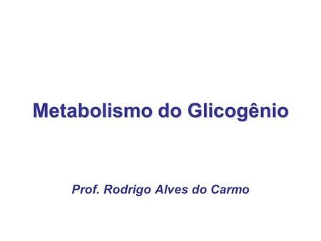 Metabolismo do Glicogênio Prof. Rodrigo Alves do Carmo.