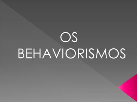 OS BEHAVIORISMOS.
