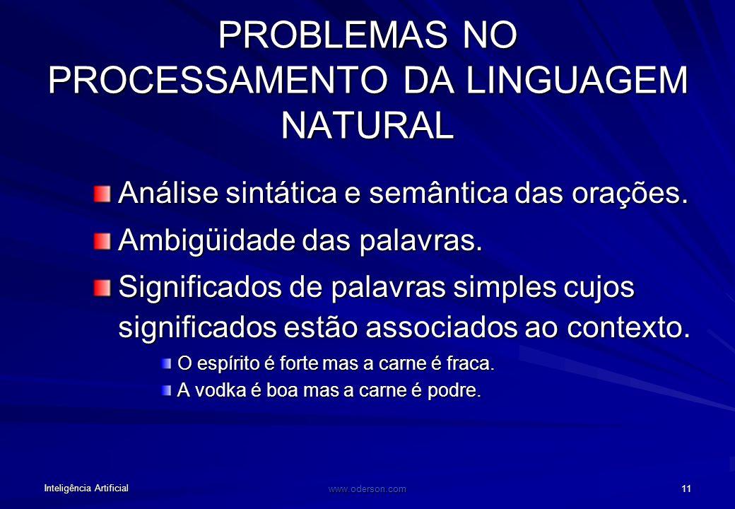 Inteligência Artificial www.oderson.com 11 PROBLEMAS NO PROCESSAMENTO DA LINGUAGEM NATURAL Análise sintática e semântica das orações.