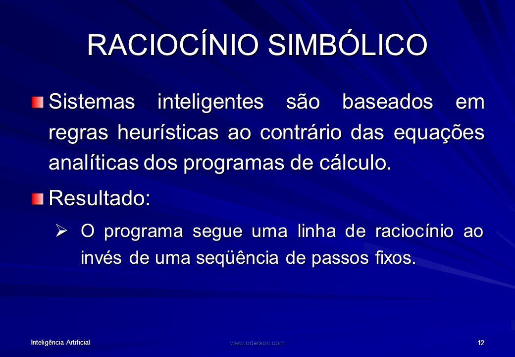 Inteligência Artificial www.oderson.com 12 RACIOCÍNIO SIMBÓLICO Sistemas inteligentes são baseados em regras heurísticas ao contrário das equações analíticas dos programas de cálculo.