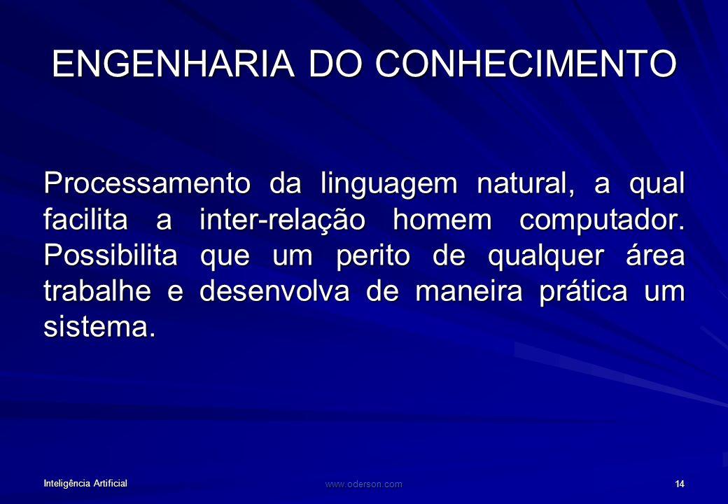 Inteligência Artificial www.oderson.com 14 ENGENHARIA DO CONHECIMENTO Processamento da linguagem natural, a qual facilita a inter-relação homem computador.