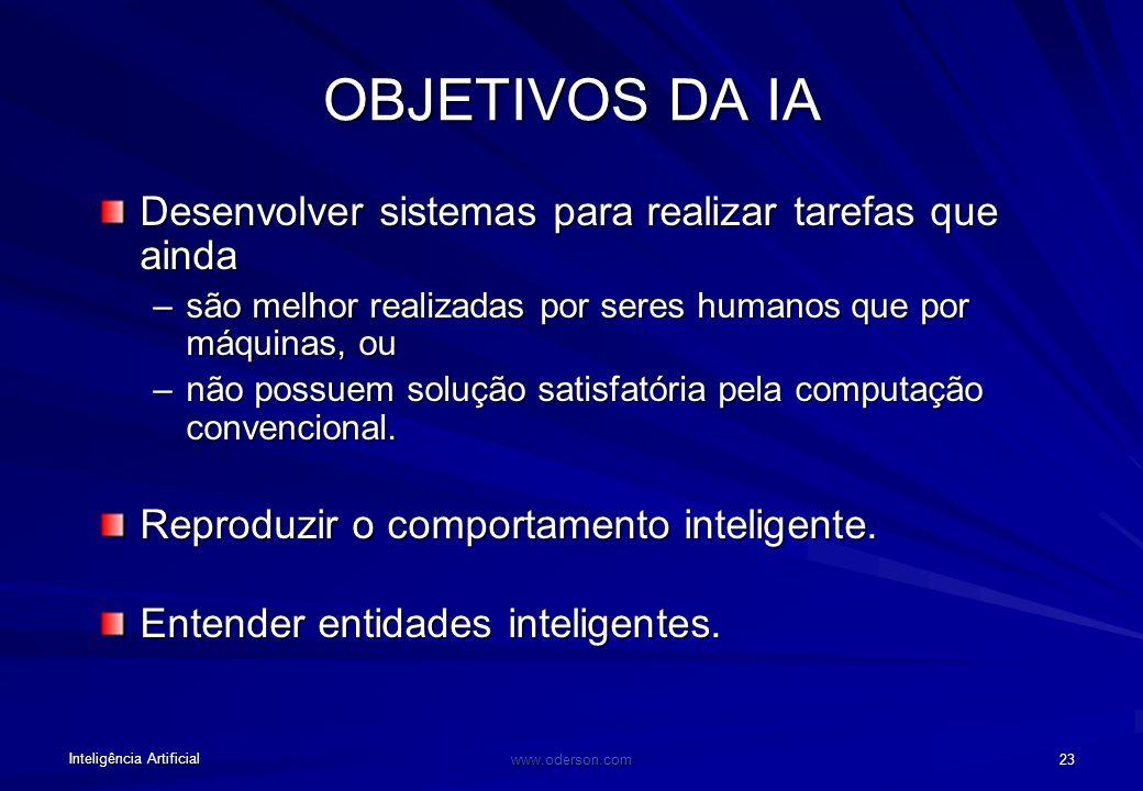 Inteligência Artificial www.oderson.com 23 OBJETIVOS DA IA Desenvolver sistemas para realizar tarefas que ainda –são melhor realizadas por seres humanos que por máquinas, ou –não possuem solução satisfatória pela computação convencional.