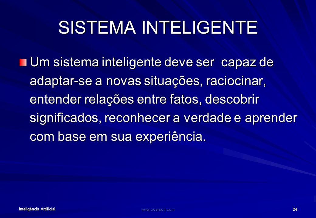 Inteligência Artificial www.oderson.com 24 SISTEMA INTELIGENTE Um sistema inteligente deve ser capaz de adaptar-se a novas situações, raciocinar, entender relações entre fatos, descobrir significados, reconhecer a verdade e aprender com base em sua experiência.