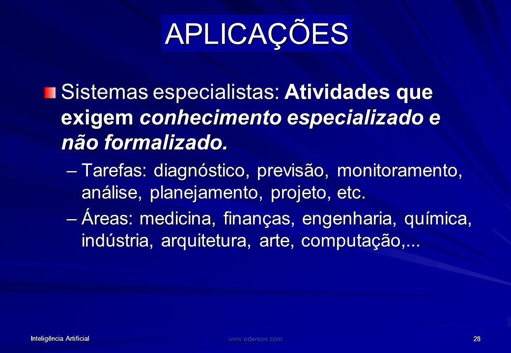 Inteligência Artificial www.oderson.com 28 APLICAÇÕES Sistemas especialistas: Atividades que exigem conhecimento especializado e não formalizado.