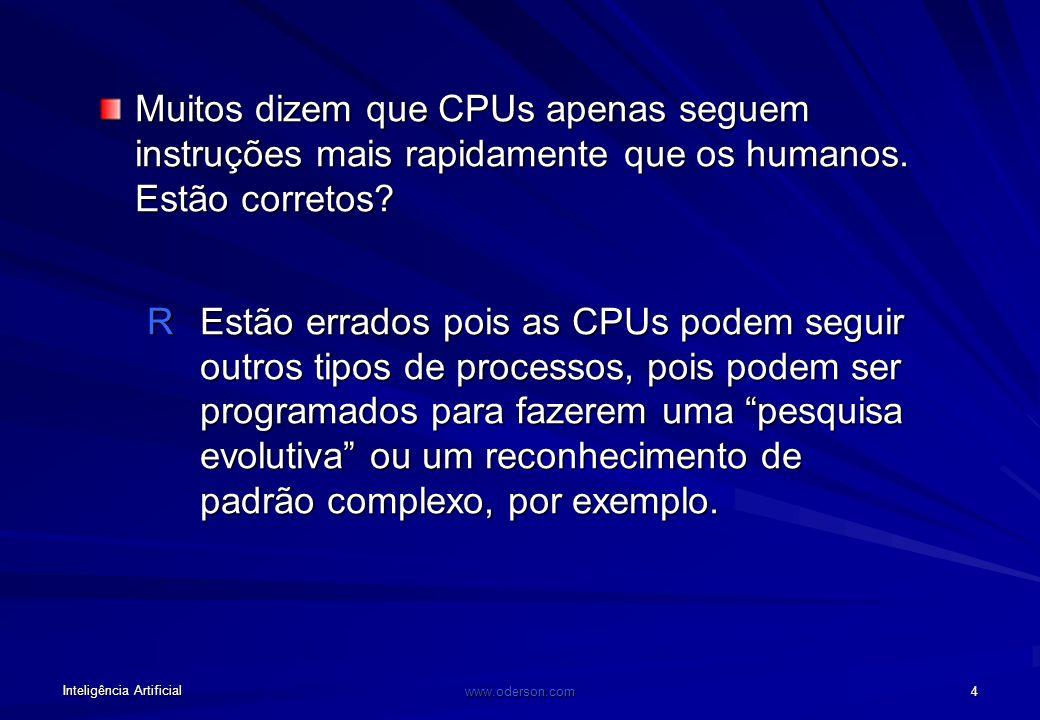 Inteligência Artificial www.oderson.com 4 Muitos dizem que CPUs apenas seguem instruções mais rapidamente que os humanos.