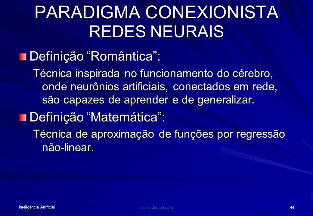 Inteligência Artificial www.oderson.com 44 PARADIGMA CONEXIONISTA REDES NEURAIS Definição Romântica: Técnica inspirada no funcionamento do cérebro, onde neurônios artificiais, conectados em rede, são capazes de aprender e de generalizar.