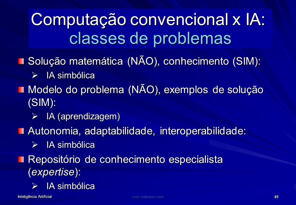 Inteligência Artificial www.oderson.com 49 Computação convencional x IA: classes de problemas Solução matemática (NÃO), conhecimento (SIM): IA simbólica IA simbólica Modelo do problema (NÃO), exemplos de solução (SIM): IA (aprendizagem) IA (aprendizagem) Autonomia, adaptabilidade, interoperabilidade: IA simbólica IA simbólica Repositório de conhecimento especialista (expertise): IA simbólica IA simbólica