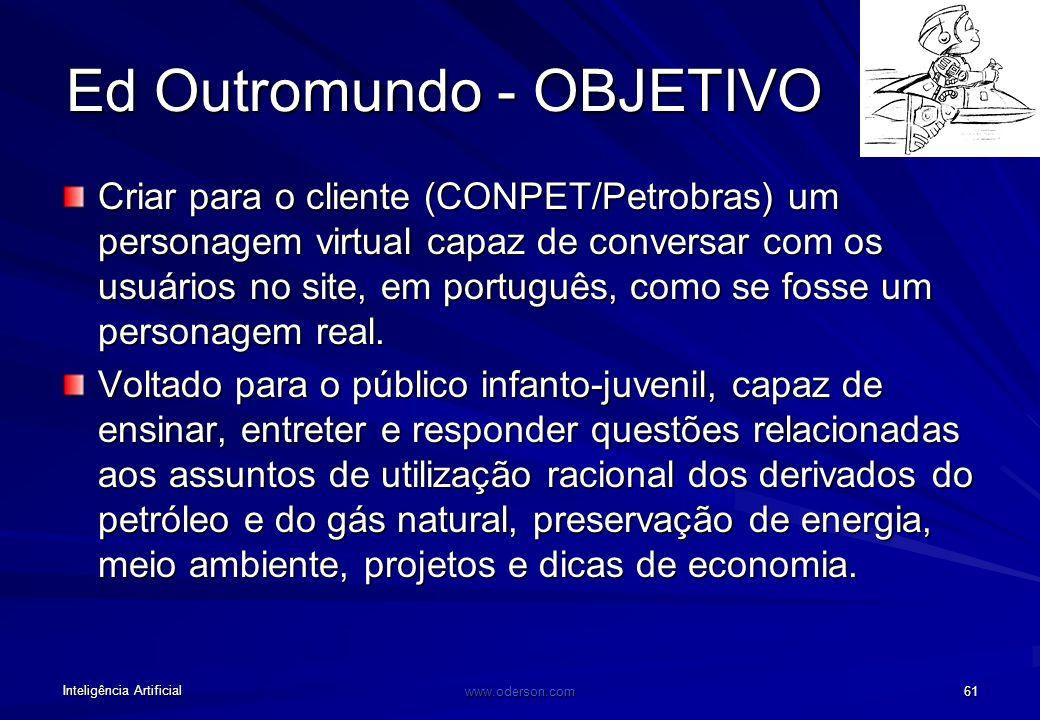 Inteligência Artificial www.oderson.com 61 Ed Outromundo - OBJETIVO Criar para o cliente (CONPET/Petrobras) um personagem virtual capaz de conversar com os usuários no site, em português, como se fosse um personagem real.