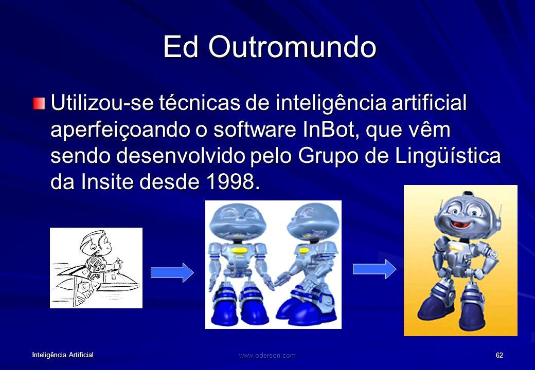 Inteligência Artificial www.oderson.com 62 Ed Outromundo Utilizou-se técnicas de inteligência artificial aperfeiçoando o software InBot, que vêm sendo desenvolvido pelo Grupo de Lingüística da Insite desde 1998.