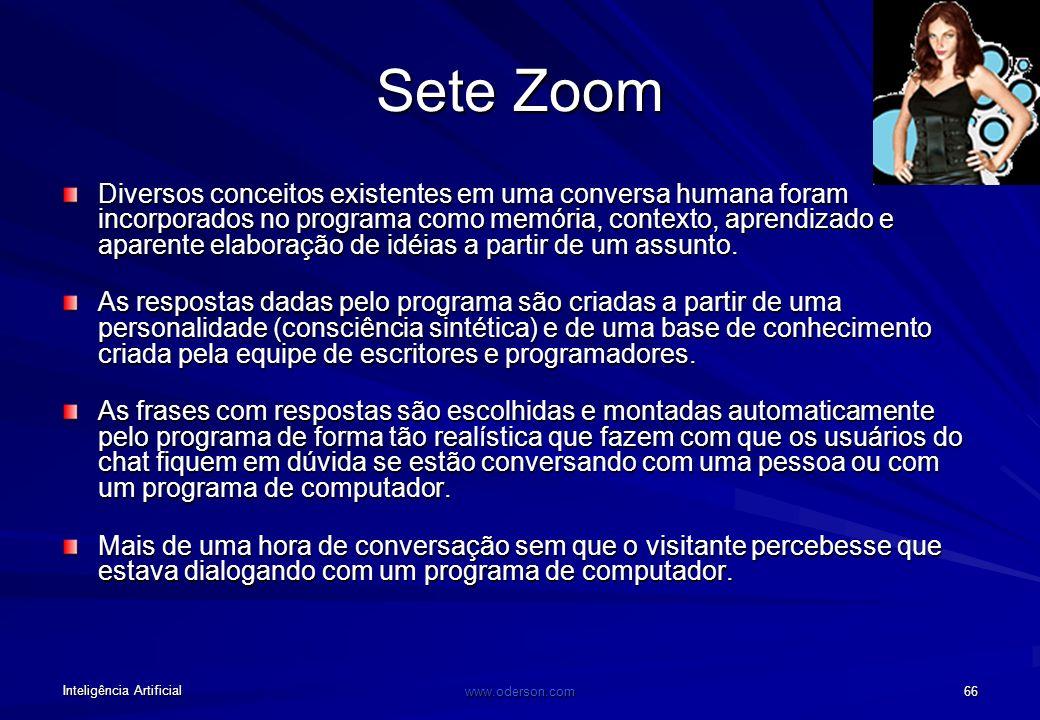 Inteligência Artificial www.oderson.com 66 Sete Zoom Diversos conceitos existentes em uma conversa humana foram incorporados no programa como memória, contexto, aprendizado e aparente elaboração de idéias a partir de um assunto.