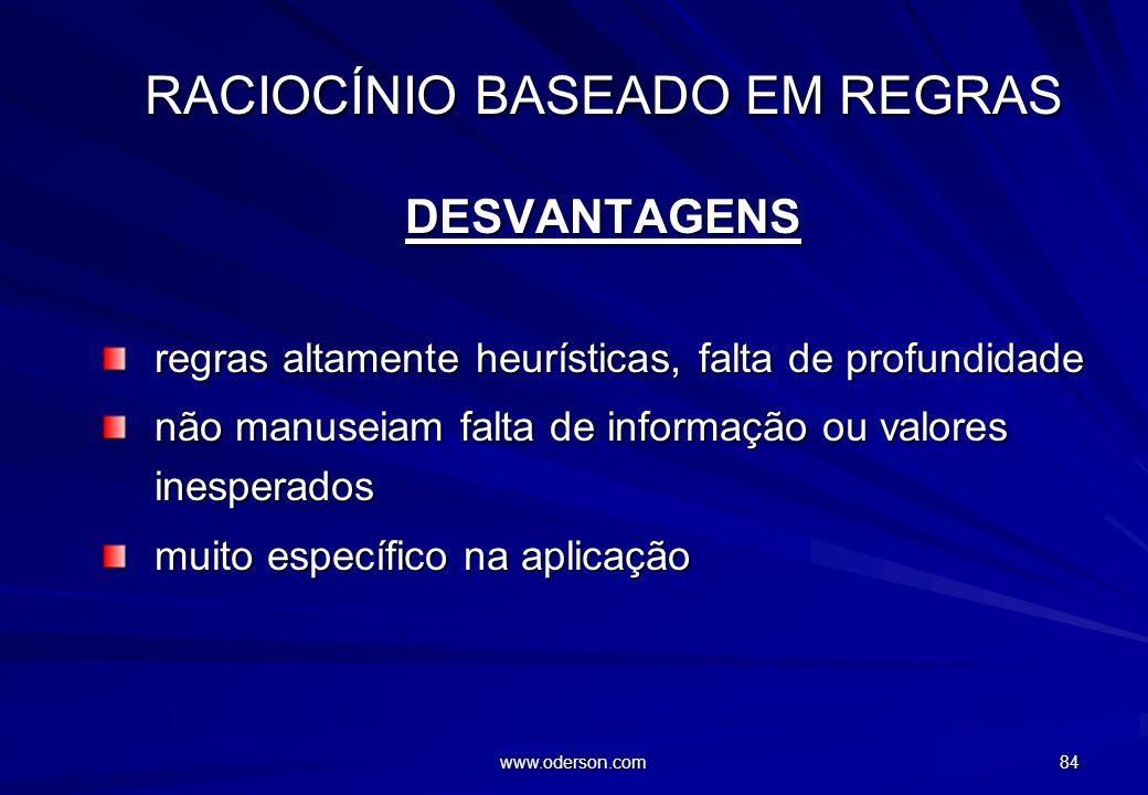 www.oderson.com 84 RACIOCÍNIO BASEADO EM REGRAS DESVANTAGENS regras altamente heurísticas, falta de profundidade não manuseiam falta de informação ou valores inesperados muito específico na aplicação