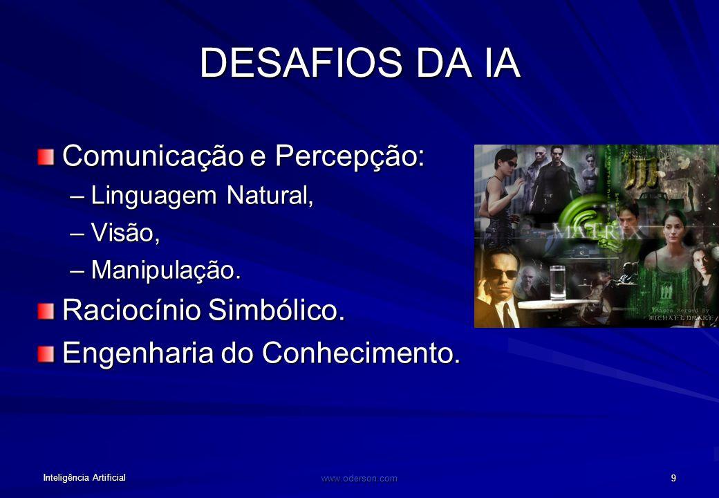 Inteligência Artificial www.oderson.com 9 DESAFIOS DA IA Comunicação e Percepção: –Linguagem Natural, –Visão, –Manipulação.