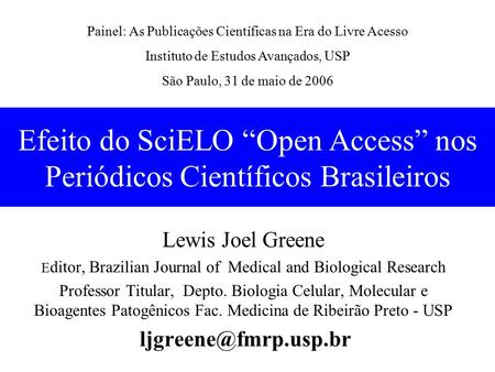 "Efeito do SciELO ""Open Access"" nos Periódicos Científicos Brasileiros Lewis Joel Greene E ditor, Brazilian Journal of Medical and Biological Research Professor."