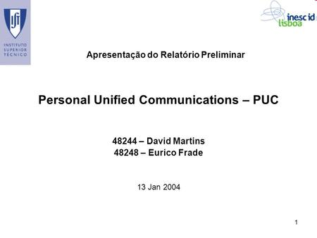 1 Personal Unified Communications – PUC 48244 – David Martins 48248 – Eurico Frade 13 Jan 2004 Apresentação do Relatório Preliminar.