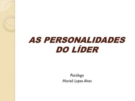 AS PERSONALIDADES DO LÍDER Psicóloga Marieli Lopes Alves.