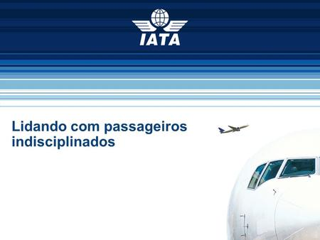 To represent, lead and serve the airline industry Lidando com passageiros indisciplinados.