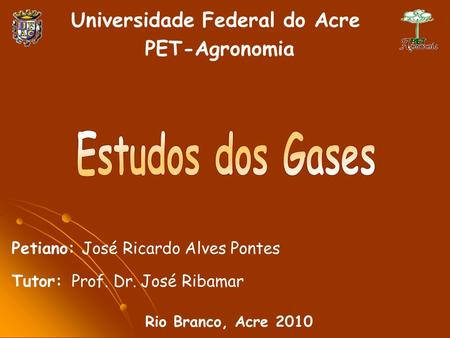 Universidade Federal do Acre PET-Agronomia Rio Branco, Acre 2010 Petiano: José Ricardo Alves Pontes Tutor: Prof. Dr. José Ribamar.