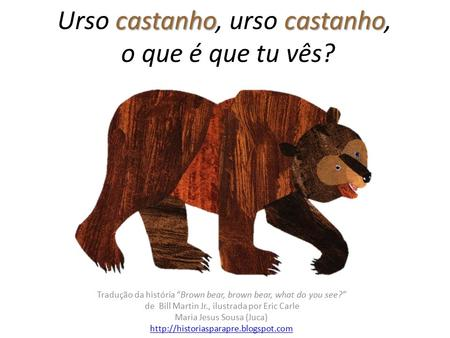 "Castanho castanho Urso castanho, urso castanho, o que é que tu vês? Tradução da história ""Brown bear, brown bear, what do you see?"" de Bill Martin Jr.,"