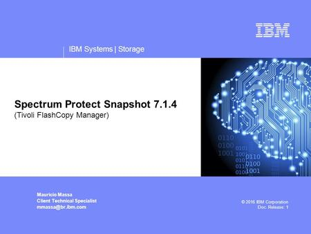 IBM Systems | Storage Mauricio Massa Client Technical Specialist © 2016 IBM Corporation Doc. Release: 1 Spectrum Protect Snapshot 7.1.4.