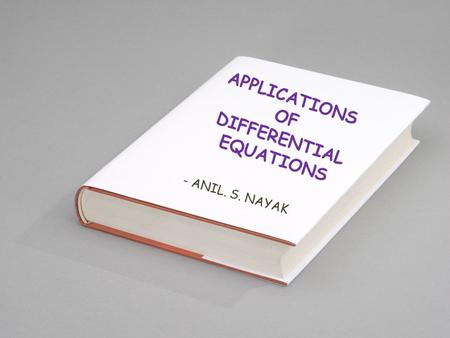 APPLICATIONS OF DIFFERENTIAL EQUATIONS - ANIL. S. NAYAK.