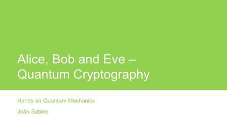 Alice, Bob and Eve – Quantum Cryptography Hands on Quantum Mechanics João Sabino.