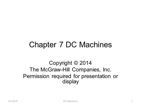 Chapter 7 DC Machines Copyright © 2014 The McGraw-Hill Companies, Inc. Permission required for presentation or display 6/1/2016DC Machines1.