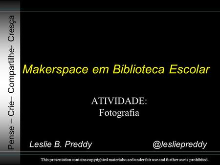 Makerspace em Biblioteca Escolar ATIVIDADE: Fotografia Pense – Crie– Compartilhe- Cresça This presentation contains copyrighted materials used under fair.