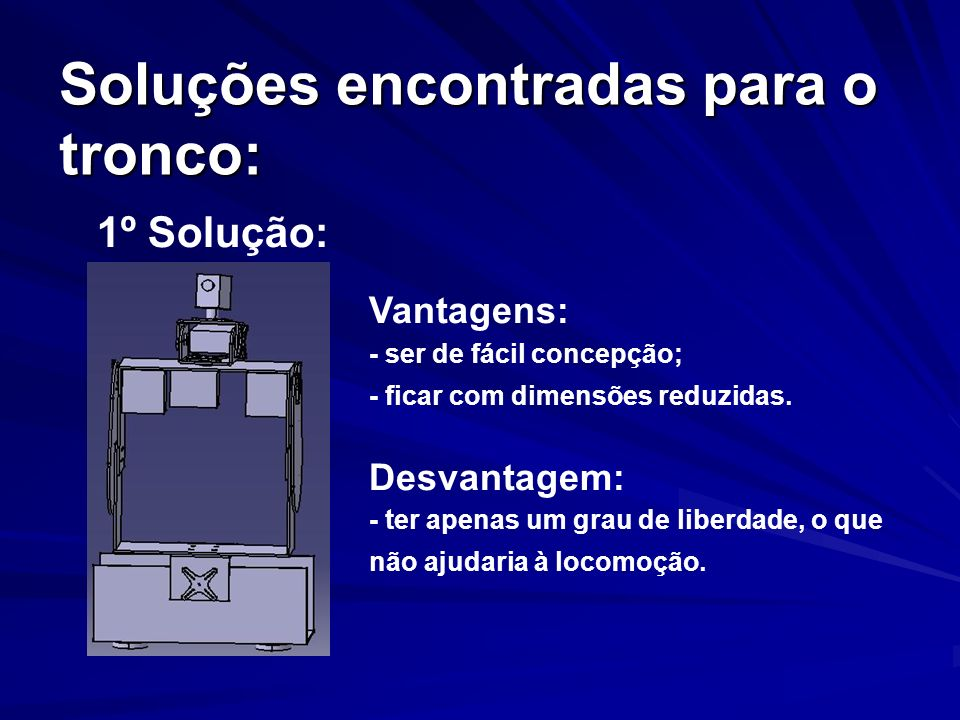 Soluções encontradas para o tronco: 2º Solução: final Vantagens: - ajudar na locomoção; - permitir olhar para o chão.