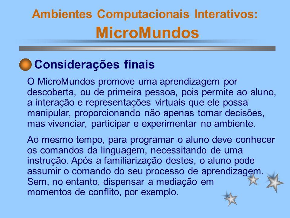 Ambientes Computacionais Interativos: MicroMundos A melhor aprendizagem ocorre quando o aprendiz assume o comando de seu próprio desenvolvimento em atividades que sejam significativas e lhe despertem o prazer.