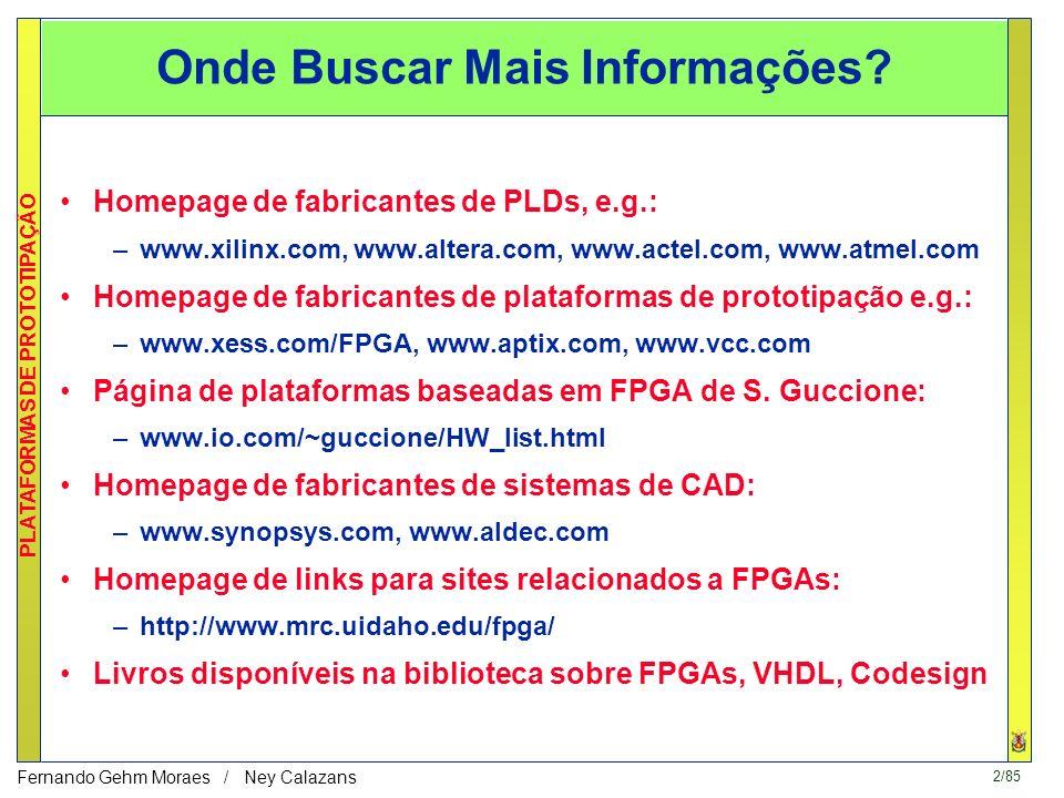 2/85 PLATAFORMAS DE PROTOTIPAÇÃO Fernando Gehm Moraes / Ney Calazans Homepage de fabricantes de PLDs, e.g.: –www.xilinx.com, www.altera.com, www.actel.com, www.atmel.com Homepage de fabricantes de plataformas de prototipação e.g.: –www.xess.com/FPGA, www.aptix.com, www.vcc.com Página de plataformas baseadas em FPGA de S.