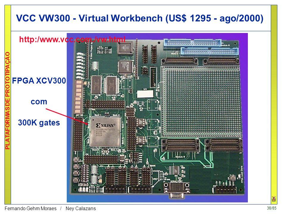 38/85 PLATAFORMAS DE PROTOTIPAÇÃO Fernando Gehm Moraes / Ney Calazans VCC VW300 - Virtual Workbench (US$ 1295 - ago/2000) FPGA XCV300 com 300K gates http:/www.vcc.com./vw.html