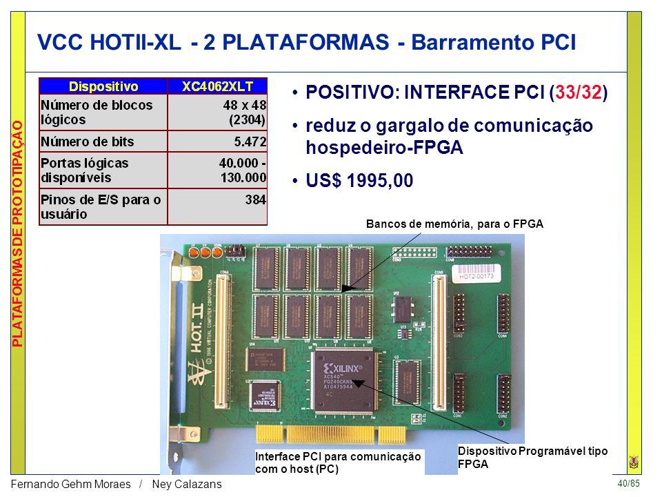 40/85 PLATAFORMAS DE PROTOTIPAÇÃO Fernando Gehm Moraes / Ney Calazans VCC HOTII-XL - 2 PLATAFORMAS - Barramento PCI DispositivoProgramável tipo FPGA InterfacePCI para comunicação com ohost (PC) Bancos de memória, para o FPGA POSITIVO: INTERFACE PCI (33/32) reduz o gargalo de comunicação hospedeiro-FPGA US$ 1995,00