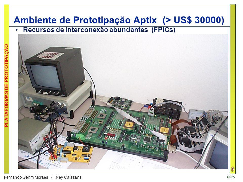 41/85 PLATAFORMAS DE PROTOTIPAÇÃO Fernando Gehm Moraes / Ney Calazans Ambiente de Prototipação Aptix (> US$ 30000) Recursos de interconexão abundantes (FPICs)