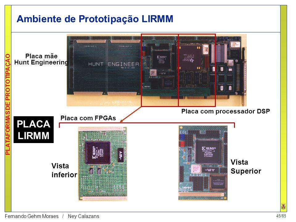 45/85 PLATAFORMAS DE PROTOTIPAÇÃO Fernando Gehm Moraes / Ney Calazans Ambiente de Prototipação LIRMM Placa com FPGAs Placa com processador DSP Placa mãe Hunt Engineering Vista inferior Vista Superior PLACA LIRMM