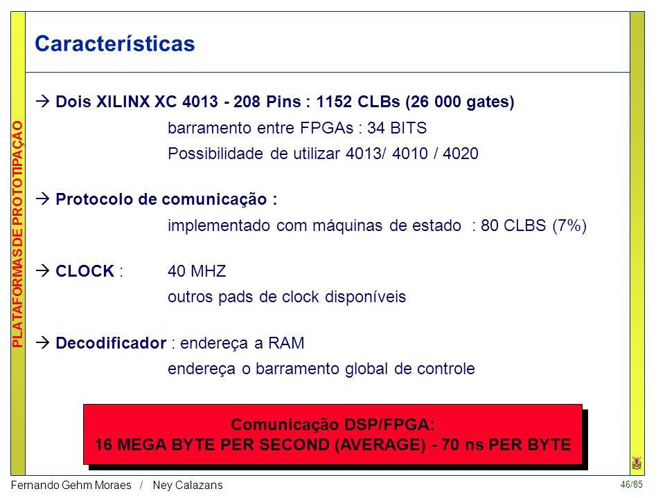 46/85 PLATAFORMAS DE PROTOTIPAÇÃO Fernando Gehm Moraes / Ney Calazans Dois XILINX XC 4013 - 208 Pins : 1152 CLBs (26 000 gates) barramento entre FPGAs : 34 BITS Possibilidade de utilizar 4013/ 4010 / 4020 Protocolo de comunicação : implementado com máquinas de estado : 80 CLBS (7%) CLOCK :40 MHZ outros pads de clock disponíveis Decodificador : endereça a RAM endereça o barramento global de controle Comunicação DSP/FPGA: 16 MEGA BYTE PER SECOND (AVERAGE) - 70 ns PER BYTE Características