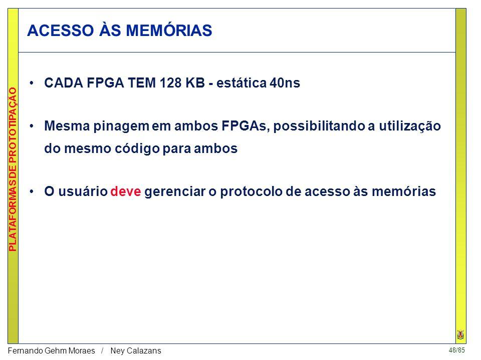 48/85 PLATAFORMAS DE PROTOTIPAÇÃO Fernando Gehm Moraes / Ney Calazans ACESSO ÀS MEMÓRIAS CADA FPGA TEM 128 KB - estática 40ns Mesma pinagem em ambos FPGAs, possibilitando a utilização do mesmo código para ambos O usuário deve gerenciar o protocolo de acesso às memórias