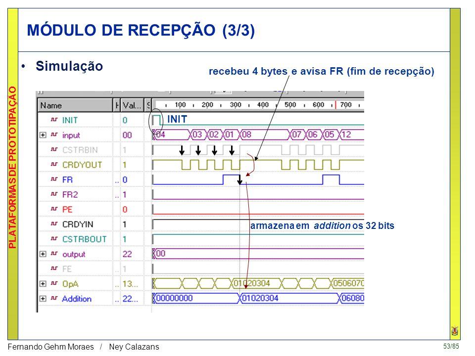 53/85 PLATAFORMAS DE PROTOTIPAÇÃO Fernando Gehm Moraes / Ney Calazans INIT MÓDULO DE RECEPÇÃO (3/3) Simulação recebeu 4 bytes e avisa FR (fim de recepção) armazena em addition os 32 bits