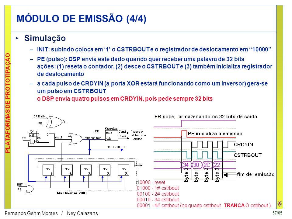 57/85 PLATAFORMAS DE PROTOTIPAÇÃO Fernando Gehm Moraes / Ney Calazans MÓDULO DE EMISSÃO (4/4) Simulação –INIT: subindo coloca em 1 o CSTRBOUT e o registrador de deslocamento em 10000 –PE (pulso): DSP envia este dado quando quer receber uma palavra de 32 bits ações: (1) reseta o contador, (2) desce o CSTRBOUT e (3) também inicializa registrador de deslocamento –a cada pulso de CRDYIN (a porta XOR estará funcionando como um inversor) gera-se um pulso em CSTRBOUT o DSP envia quatro pulsos em CRDYIN, pois pede sempre 32 bits 10000 - reset 01000 - 1# cstrbout 00100 - 2# cstrbout 00010 - 3# cstrbout 00001 - 4# cstrbout (no quarto cstrbout TRANCA O cstrbout )