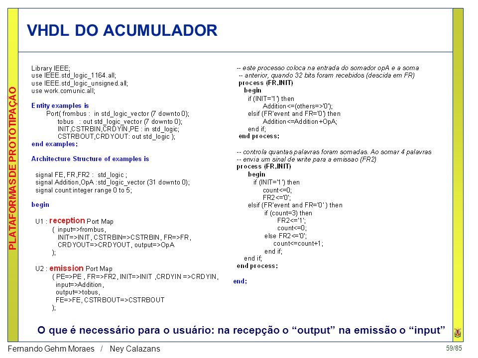 59/85 PLATAFORMAS DE PROTOTIPAÇÃO Fernando Gehm Moraes / Ney Calazans VHDL DO ACUMULADOR O que é necessário para o usuário: na recepção o output na emissão o input