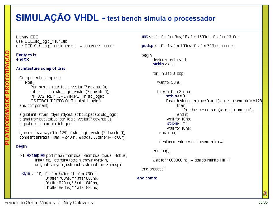 60/85 PLATAFORMAS DE PROTOTIPAÇÃO Fernando Gehm Moraes / Ney Calazans SIMULAÇÃO VHDL - test bench simula o processador