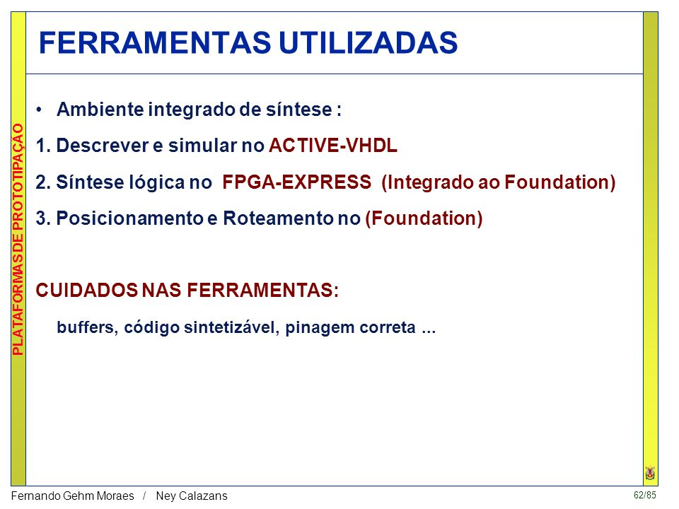62/85 PLATAFORMAS DE PROTOTIPAÇÃO Fernando Gehm Moraes / Ney Calazans FERRAMENTAS UTILIZADAS Ambiente integrado de síntese : 1.