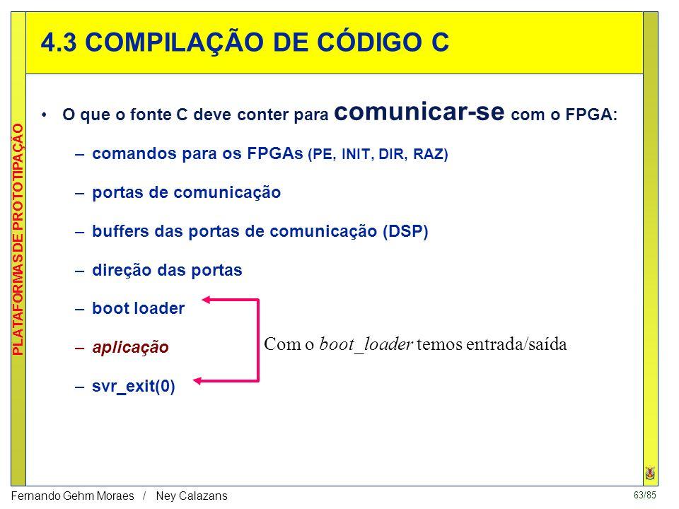 63/85 PLATAFORMAS DE PROTOTIPAÇÃO Fernando Gehm Moraes / Ney Calazans 4.3 COMPILAÇÃO DE CÓDIGO C O que o fonte C deve conter para comunicar-se com o FPGA: –comandos para os FPGAs (PE, INIT, DIR, RAZ) –portas de comunicação –buffers das portas de comunicação (DSP) –direção das portas –boot loader –aplicação –svr_exit(0) Com o boot_loader temos entrada/saída