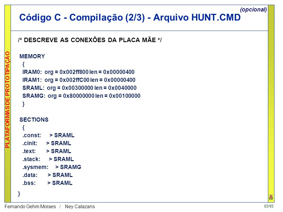 65/85 PLATAFORMAS DE PROTOTIPAÇÃO Fernando Gehm Moraes / Ney Calazans Código C - Compilação (2/3) - Arquivo HUNT.CMD /* DESCREVE AS CONEXÕES DA PLACA MÃE */ MEMORY { IRAM0: org = 0x002ff800 len = 0x00000400 IRAM1: org = 0x002ffC00 len = 0x00000400 SRAML: org = 0x00300000 len = 0x0040000 SRAMG: org = 0x80000000 len = 0x00100000 } SECTIONS {.const: > SRAML.cinit: > SRAML.text: > SRAML.stack: > SRAML.sysmem: > SRAMG.data: > SRAML.bss: > SRAML } (opcional)