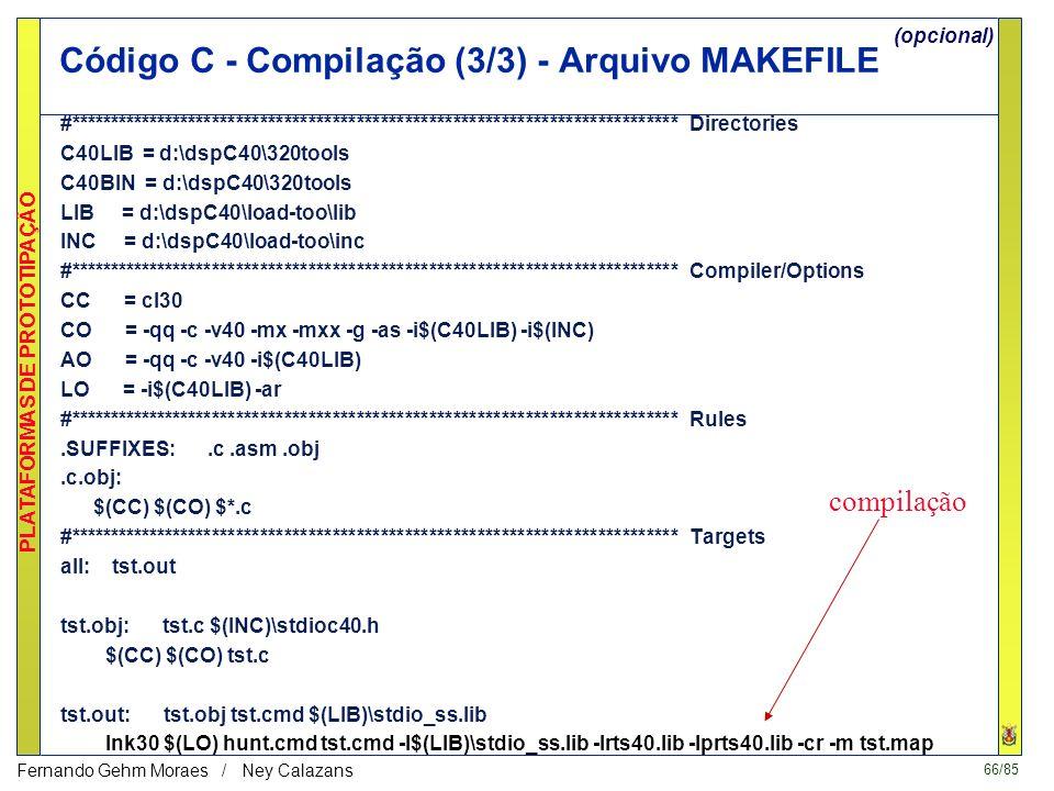66/85 PLATAFORMAS DE PROTOTIPAÇÃO Fernando Gehm Moraes / Ney Calazans Código C - Compilação (3/3) - Arquivo MAKEFILE #**************************************************************************** Directories C40LIB = d:\dspC40\320tools C40BIN = d:\dspC40\320tools LIB = d:\dspC40\load-too\lib INC = d:\dspC40\load-too\inc #**************************************************************************** Compiler/Options CC = cl30 CO = -qq -c -v40 -mx -mxx -g -as -i$(C40LIB) -i$(INC) AO = -qq -c -v40 -i$(C40LIB) LO = -i$(C40LIB) -ar #**************************************************************************** Rules.SUFFIXES:.c.asm.obj.c.obj: $(CC) $(CO) $*.c #**************************************************************************** Targets all: tst.out tst.obj: tst.c $(INC)\stdioc40.h $(CC) $(CO) tst.c tst.out: tst.obj tst.cmd $(LIB)\stdio_ss.lib lnk30 $(LO) hunt.cmd tst.cmd -l$(LIB)\stdio_ss.lib -lrts40.lib -lprts40.lib -cr -m tst.map compilação (opcional)