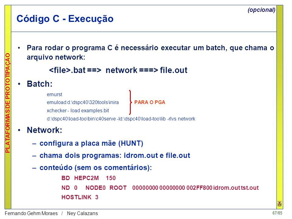 67/85 PLATAFORMAS DE PROTOTIPAÇÃO Fernando Gehm Moraes / Ney Calazans Código C - Execução Para rodar o programa C é necessário executar um batch, que chama o arquivo network:.bat ==> network ===> file.out Batch: emurst emuload d:\dspc40\320tools\inira PARA O PGA xchecker - load examples.bit d:\dspc40\load-too\bin\c40serve -Id:\dspc40\load-too\lib -rlvs network Network: –configura a placa mãe (HUNT) –chama dois programas: idrom.out e file.out –conteúdo (sem os comentários): BD HEPC2M 150 ND 0 NODE0 ROOT 00000000 00000000 002FF800 idrom.out tst.out HOSTLINK 3 (opcional)
