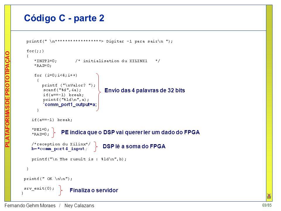 69/85 PLATAFORMAS DE PROTOTIPAÇÃO Fernando Gehm Moraes / Ney Calazans Código C - parte 2 Envio das 4 palavras de 32 bits PE indica que o DSP vai querer ler um dado do FPGA DSP lê a soma do FPGA Finaliza o servidor