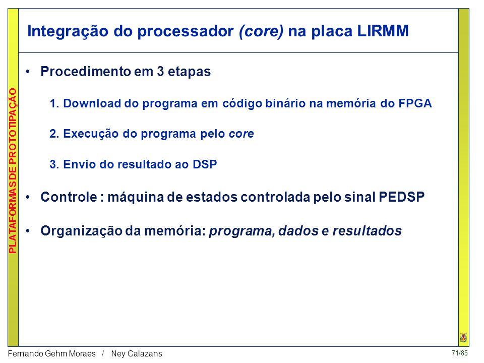 71/85 PLATAFORMAS DE PROTOTIPAÇÃO Fernando Gehm Moraes / Ney Calazans Integração do processador (core) na placa LIRMM Procedimento em 3 etapas 1.
